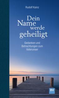 Dein Name werde geheiligt Gedanken und Betrachtungen ...
